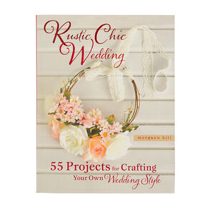 Rustic Chic Wedding: 55 Projects for Crafting Your Own Wedding Style by Morgann Hill,