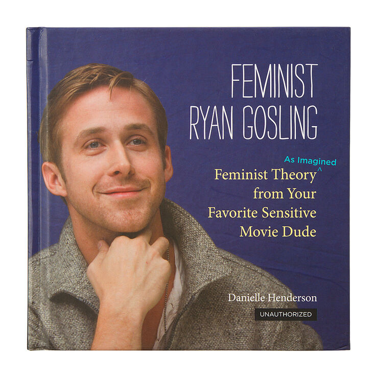 Feminist Ryan Gosling: Feminist Theory as Imagined From Your Favorite Sensitive Movie Dude,