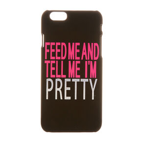 Feed Me and Tell Me I'm Pretty Phone Case,