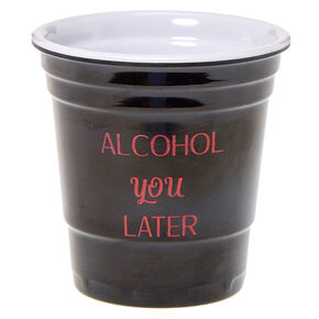 Alcohol You Later Shot Glass,