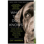 What the Dog Knows: Scent, Science and the Amazing Ways Dogs Perceive the World by Cat Warren