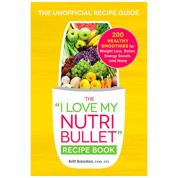 The I Love My Nutri Bullet Recipe Book by Britt Brandon