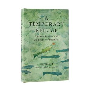 A Temporary Refuge: Fourteen Seasons with Wild Summer Steelhead by Lee Spencer (Hardcover book), multi (none-000)